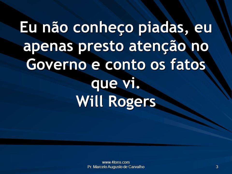 www.4tons.com Pr. Marcelo Augusto de Carvalho 3 Eu não conheço piadas, eu apenas presto atenção no Governo e conto os fatos que vi. Will Rogers