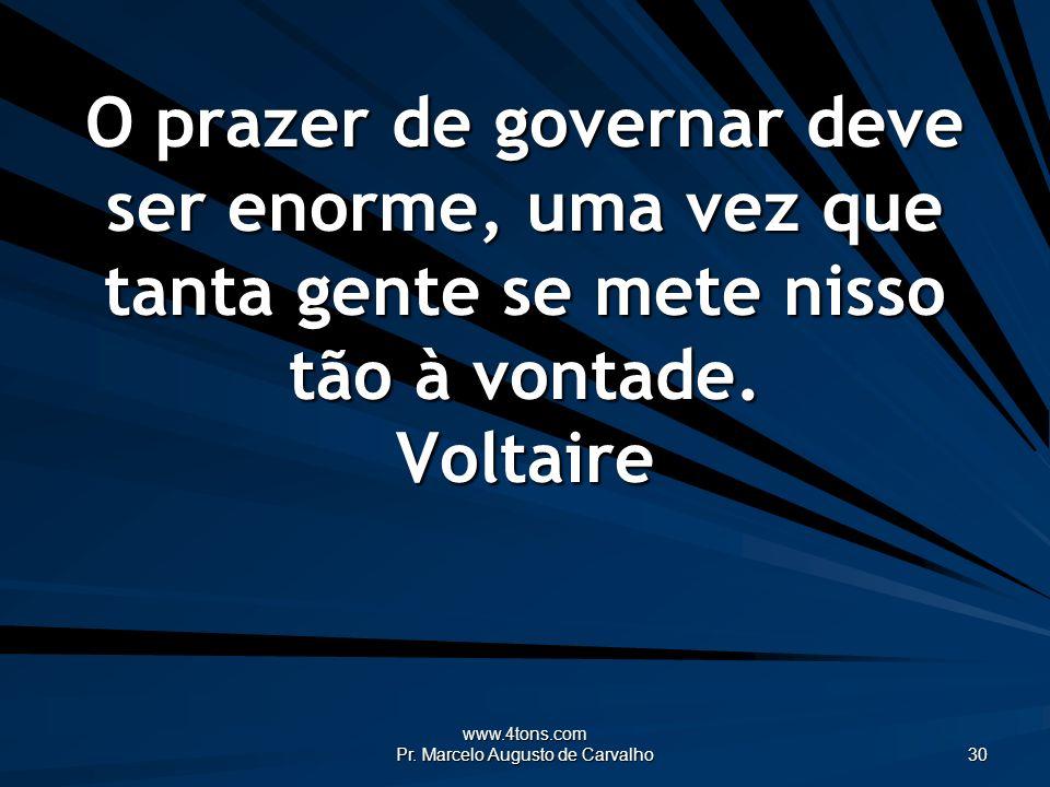 www.4tons.com Pr. Marcelo Augusto de Carvalho 30 O prazer de governar deve ser enorme, uma vez que tanta gente se mete nisso tão à vontade. Voltaire