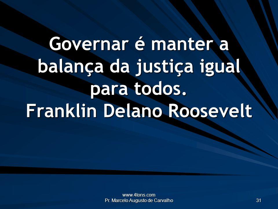 www.4tons.com Pr. Marcelo Augusto de Carvalho 31 Governar é manter a balança da justiça igual para todos. Franklin Delano Roosevelt