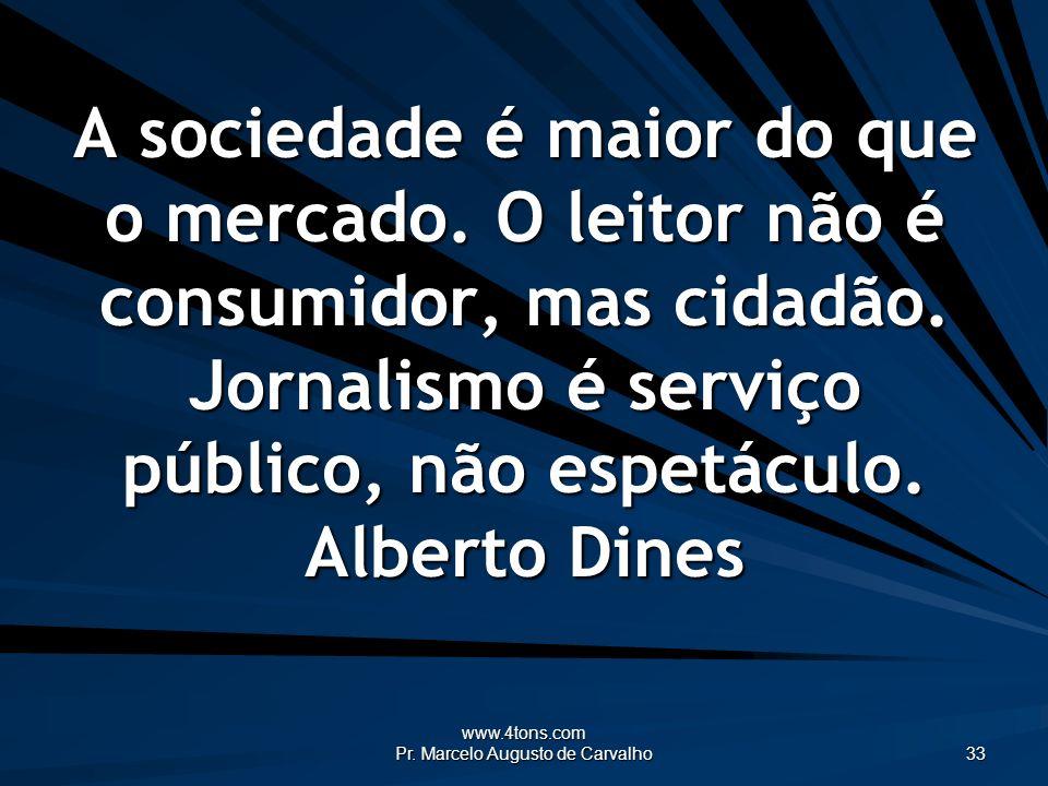 www.4tons.com Pr. Marcelo Augusto de Carvalho 33 A sociedade é maior do que o mercado. O leitor não é consumidor, mas cidadão. Jornalismo é serviço pú