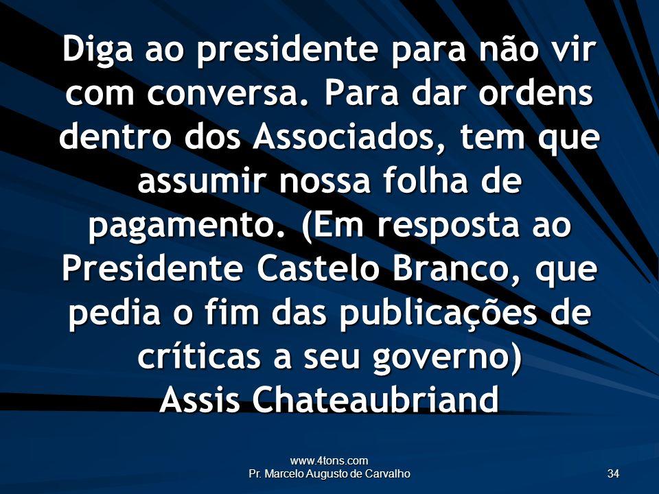 www.4tons.com Pr. Marcelo Augusto de Carvalho 34 Diga ao presidente para não vir com conversa. Para dar ordens dentro dos Associados, tem que assumir