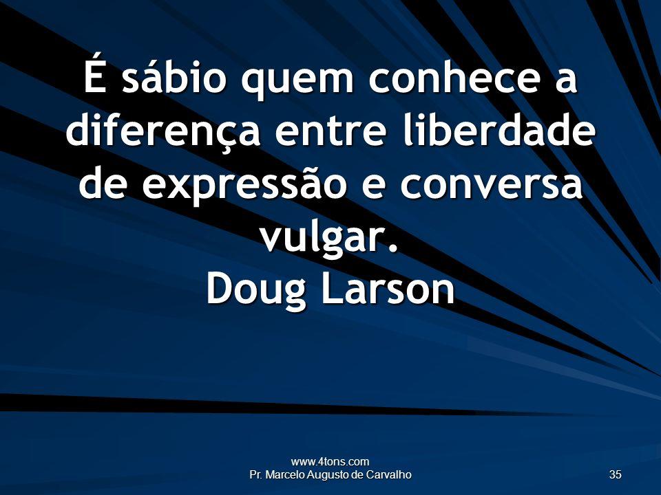 www.4tons.com Pr. Marcelo Augusto de Carvalho 35 É sábio quem conhece a diferença entre liberdade de expressão e conversa vulgar. Doug Larson