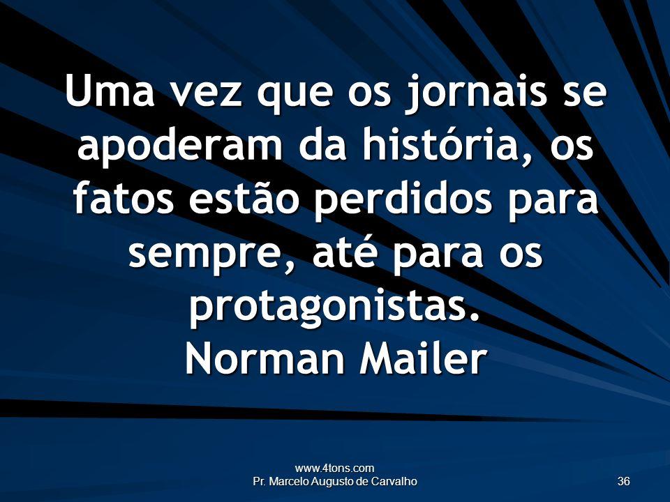 www.4tons.com Pr. Marcelo Augusto de Carvalho 36 Uma vez que os jornais se apoderam da história, os fatos estão perdidos para sempre, até para os prot