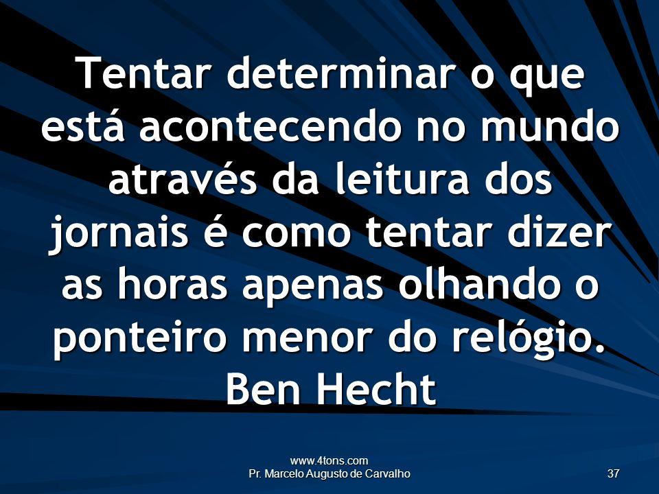 www.4tons.com Pr. Marcelo Augusto de Carvalho 37 Tentar determinar o que está acontecendo no mundo através da leitura dos jornais é como tentar dizer