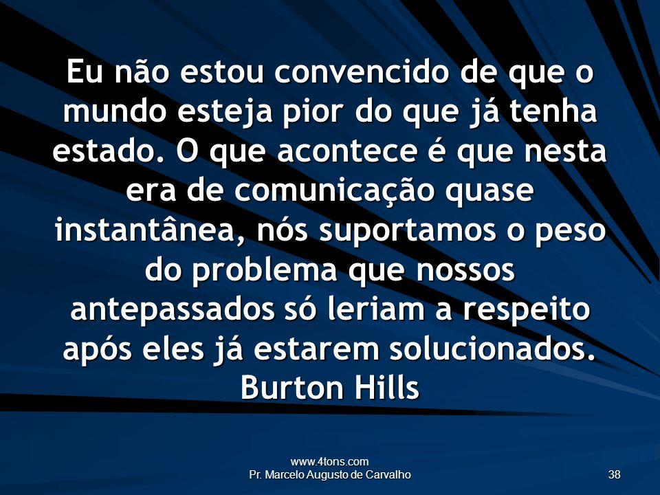 www.4tons.com Pr. Marcelo Augusto de Carvalho 38 Eu não estou convencido de que o mundo esteja pior do que já tenha estado. O que acontece é que nesta
