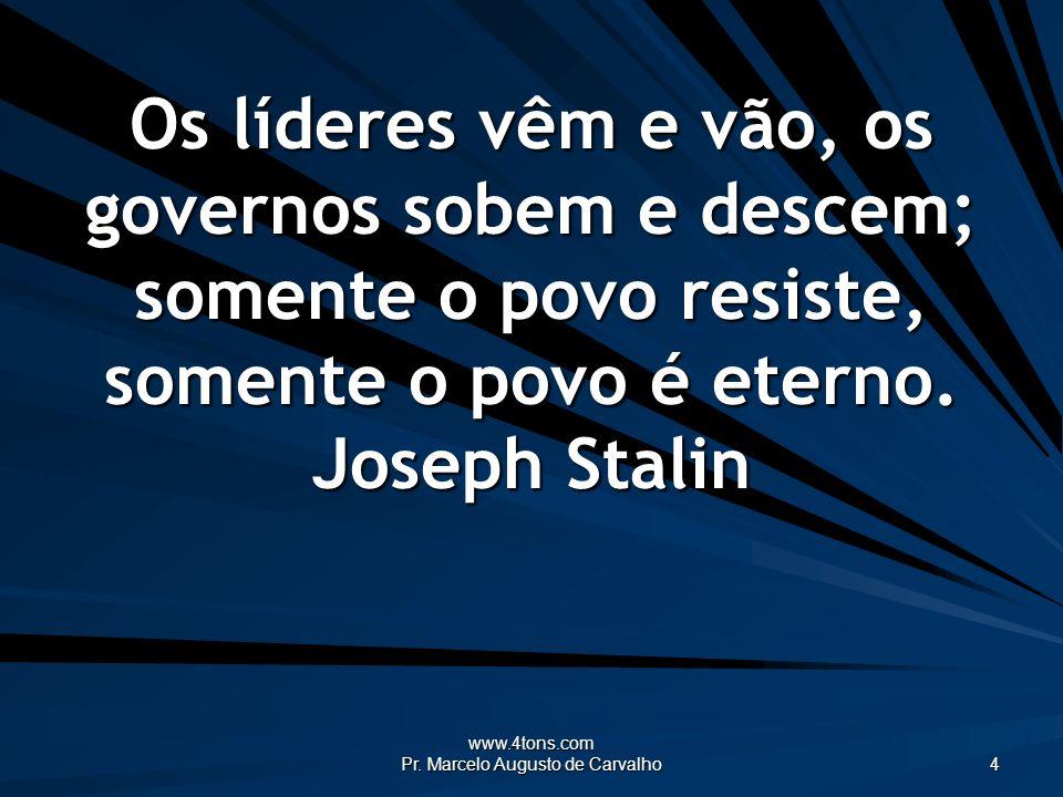 www.4tons.com Pr. Marcelo Augusto de Carvalho 4 Os líderes vêm e vão, os governos sobem e descem; somente o povo resiste, somente o povo é eterno. Jos
