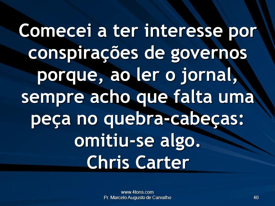 www.4tons.com Pr. Marcelo Augusto de Carvalho 40 Comecei a ter interesse por conspirações de governos porque, ao ler o jornal, sempre acho que falta u