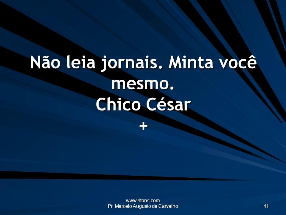www.4tons.com Pr. Marcelo Augusto de Carvalho 41 Não leia jornais. Minta você mesmo. Chico César +