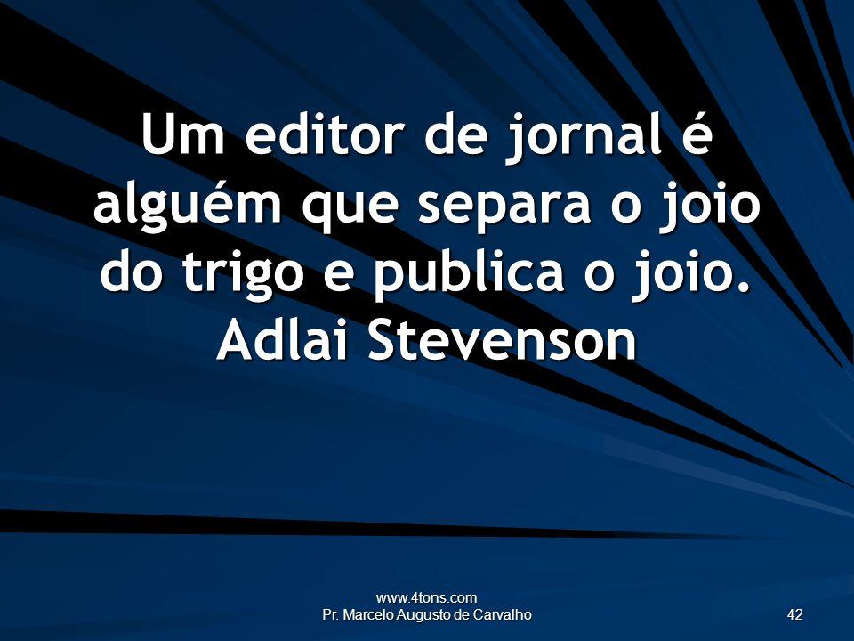 www.4tons.com Pr. Marcelo Augusto de Carvalho 42 Um editor de jornal é alguém que separa o joio do trigo e publica o joio. Adlai Stevenson
