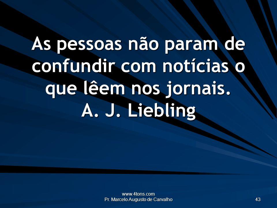 www.4tons.com Pr. Marcelo Augusto de Carvalho 43 As pessoas não param de confundir com notícias o que lêem nos jornais. A. J. Liebling