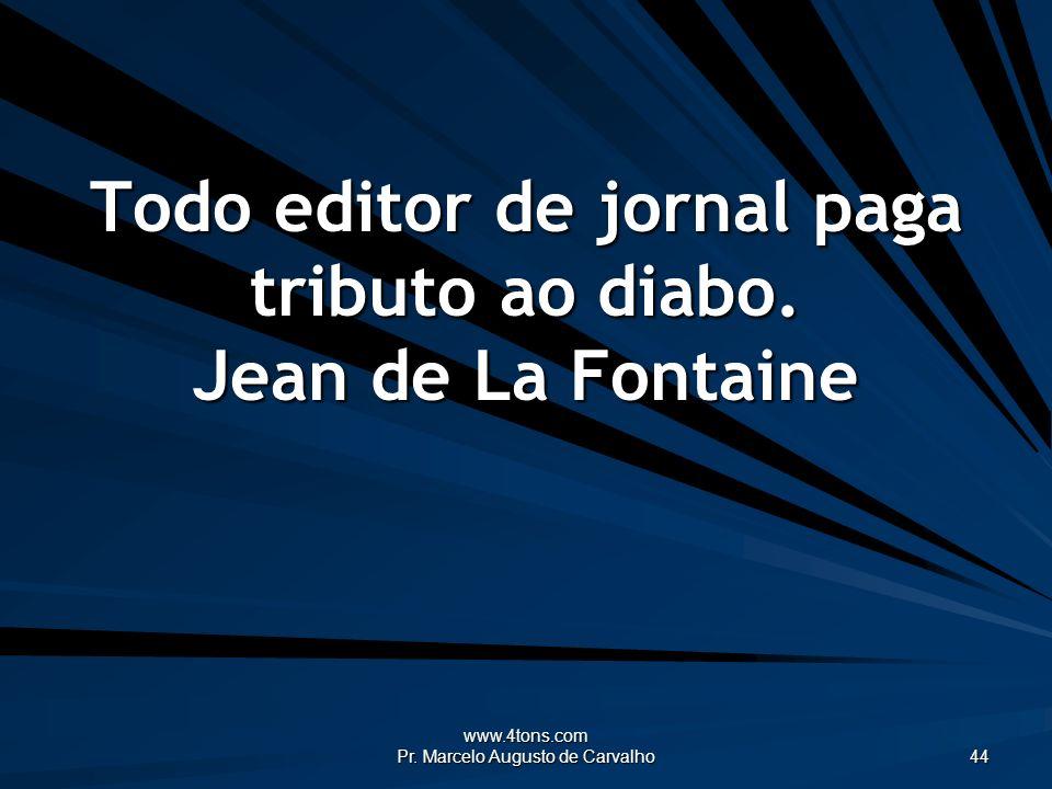 www.4tons.com Pr. Marcelo Augusto de Carvalho 44 Todo editor de jornal paga tributo ao diabo. Jean de La Fontaine