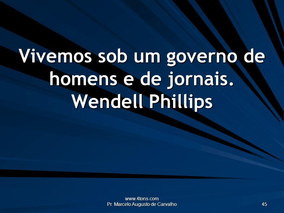 www.4tons.com Pr. Marcelo Augusto de Carvalho 45 Vivemos sob um governo de homens e de jornais. Wendell Phillips