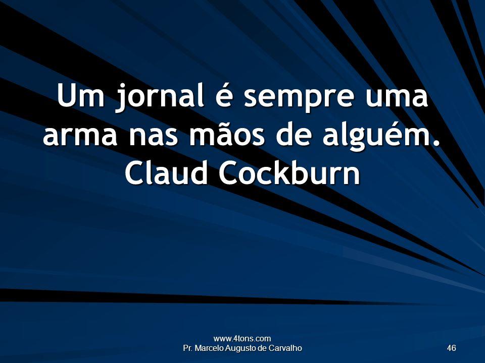 www.4tons.com Pr. Marcelo Augusto de Carvalho 46 Um jornal é sempre uma arma nas mãos de alguém. Claud Cockburn