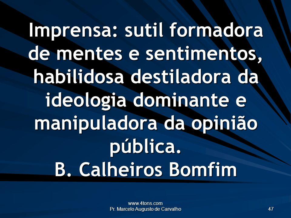 www.4tons.com Pr. Marcelo Augusto de Carvalho 47 Imprensa: sutil formadora de mentes e sentimentos, habilidosa destiladora da ideologia dominante e ma