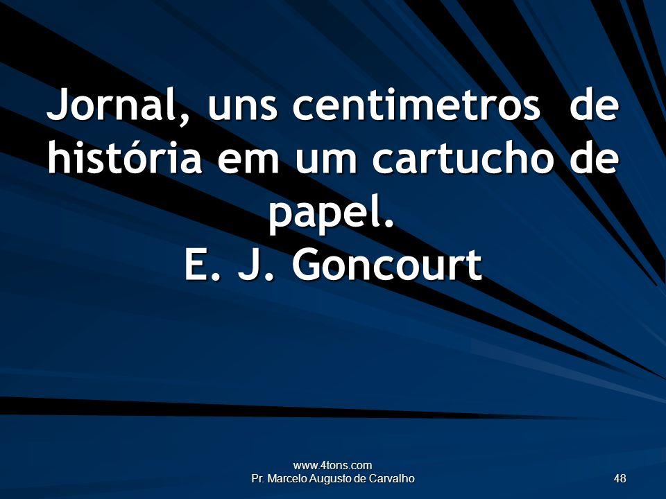 www.4tons.com Pr. Marcelo Augusto de Carvalho 48 Jornal, uns centimetros de história em um cartucho de papel. E. J. Goncourt