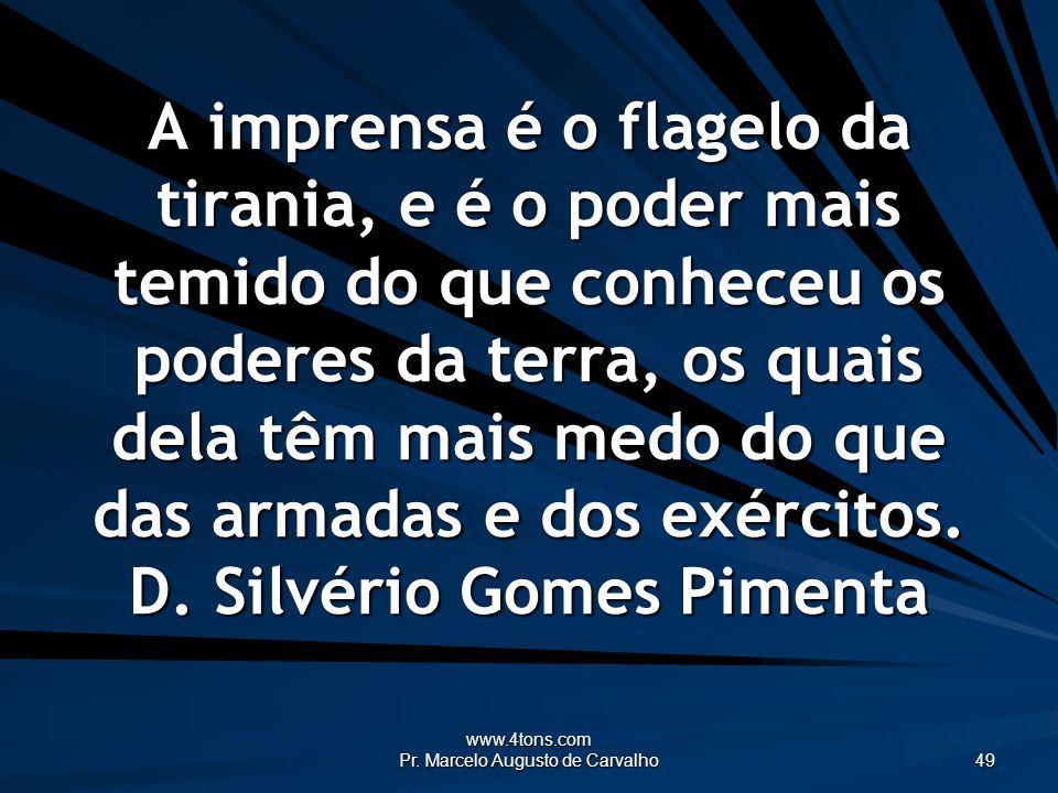 www.4tons.com Pr. Marcelo Augusto de Carvalho 49 A imprensa é o flagelo da tirania, e é o poder mais temido do que conheceu os poderes da terra, os qu