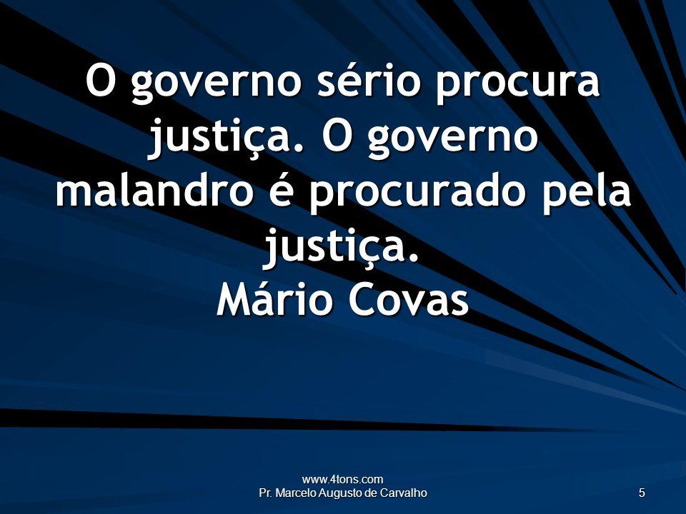 www.4tons.com Pr. Marcelo Augusto de Carvalho 5 O governo sério procura justiça. O governo malandro é procurado pela justiça. Mário Covas