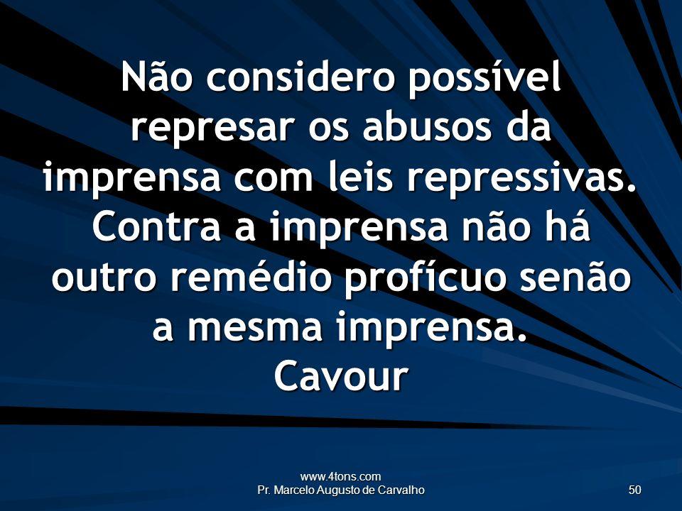 www.4tons.com Pr. Marcelo Augusto de Carvalho 50 Não considero possível represar os abusos da imprensa com leis repressivas. Contra a imprensa não há