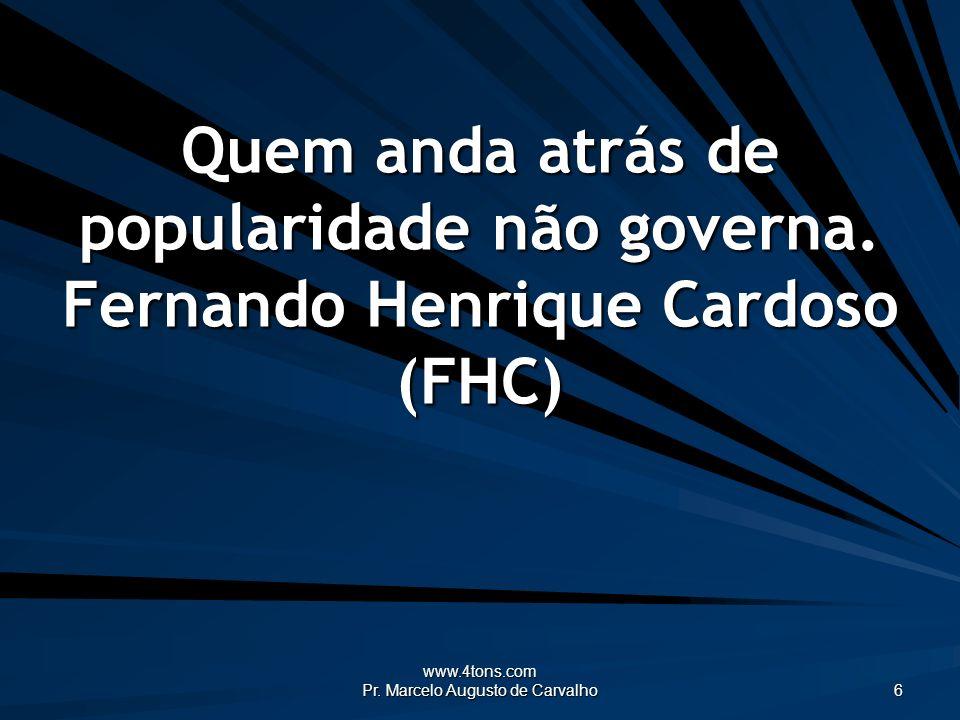 www.4tons.com Pr. Marcelo Augusto de Carvalho 6 Quem anda atrás de popularidade não governa. Fernando Henrique Cardoso (FHC)