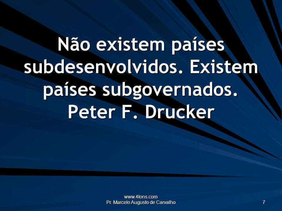 www.4tons.com Pr. Marcelo Augusto de Carvalho 7 Não existem países subdesenvolvidos. Existem países subgovernados. Peter F. Drucker