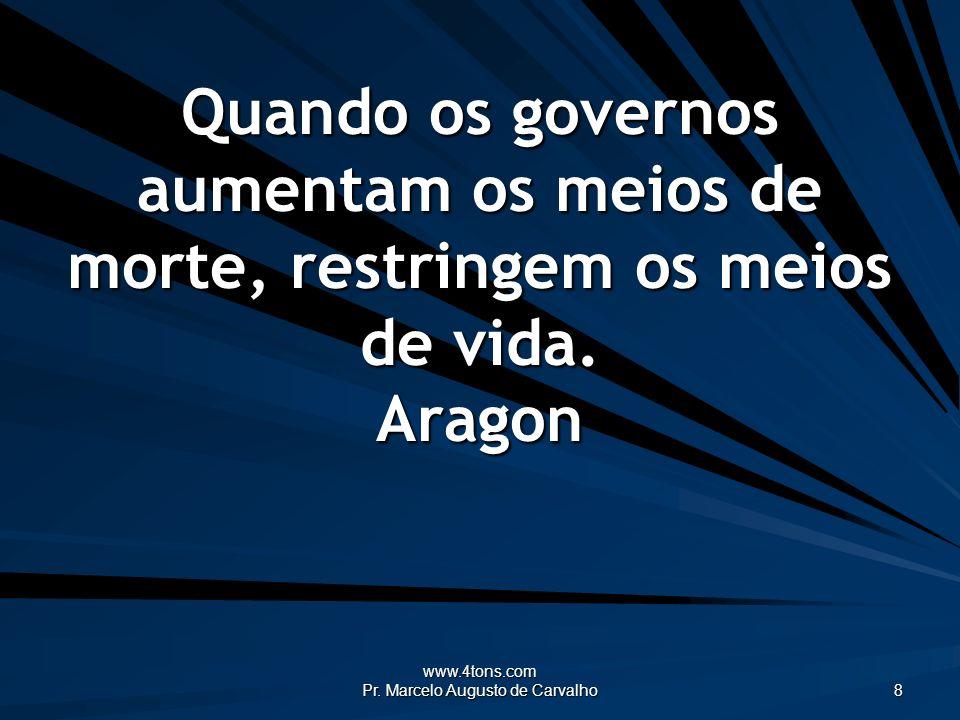 www.4tons.com Pr. Marcelo Augusto de Carvalho 8 Quando os governos aumentam os meios de morte, restringem os meios de vida. Aragon