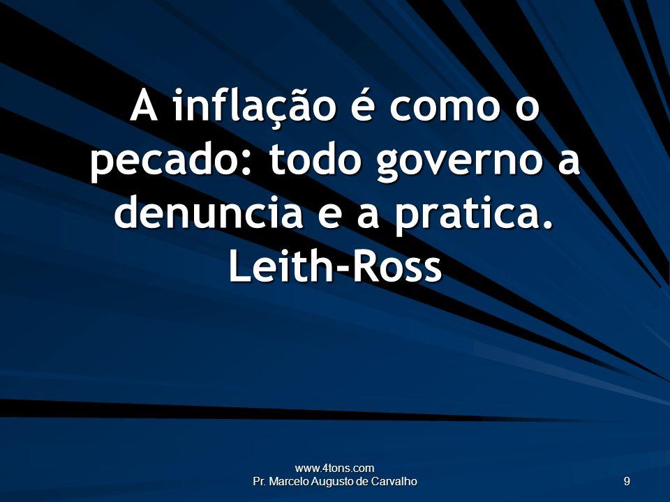 www.4tons.com Pr. Marcelo Augusto de Carvalho 9 A inflação é como o pecado: todo governo a denuncia e a pratica. Leith-Ross