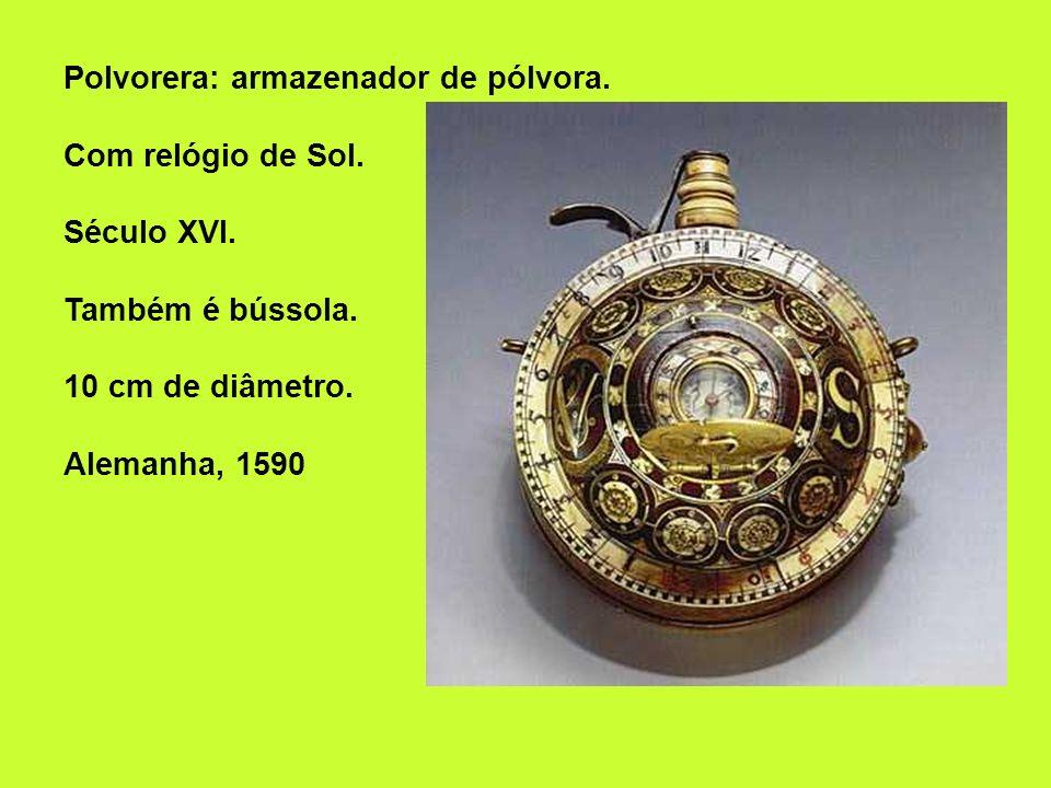 Polvorera: armazenador de pólvora. Com relógio de Sol. Século XVI. Também é bússola. 10 cm de diâmetro. Alemanha, 1590