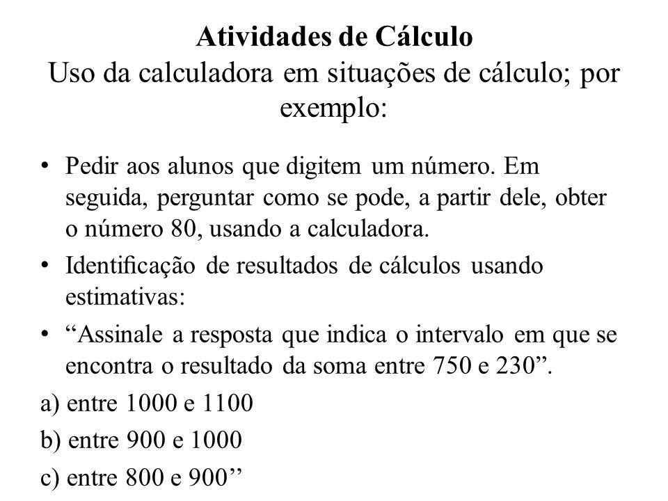 Atividades de Cálculo Uso da calculadora em situações de cálculo; por exemplo: Pedir aos alunos que digitem um número. Em seguida, perguntar como se p