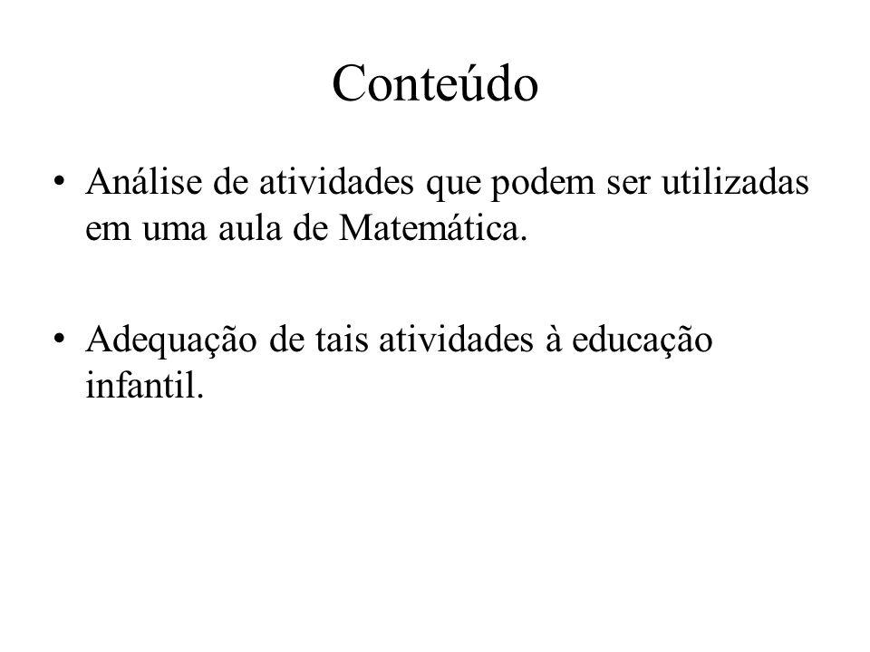 Conteúdo Análise de atividades que podem ser utilizadas em uma aula de Matemática. Adequação de tais atividades à educação infantil.