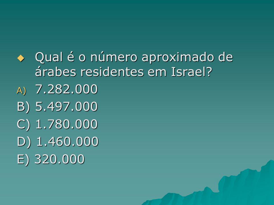 Qual é o número aproximado de árabes residentes em Israel? Qual é o número aproximado de árabes residentes em Israel? A) 7.282.000 B) 5.497.000 C) 1.7