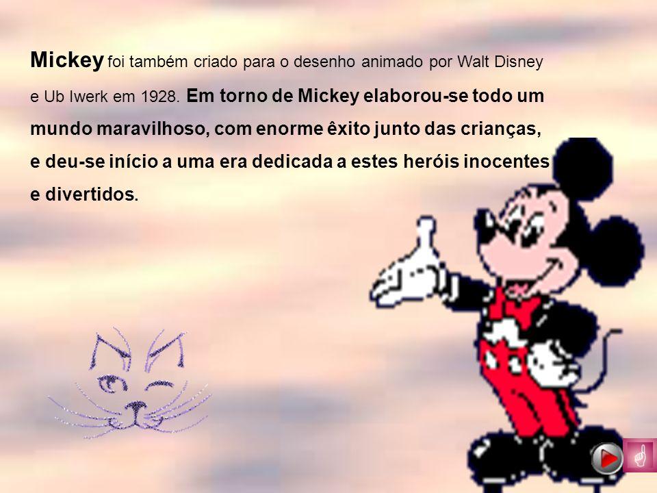 Mickey foi também criado para o desenho animado por Walt Disney e Ub Iwerk em 1928. Em torno de Mickey elaborou-se todo um mundo maravilhoso, com enor