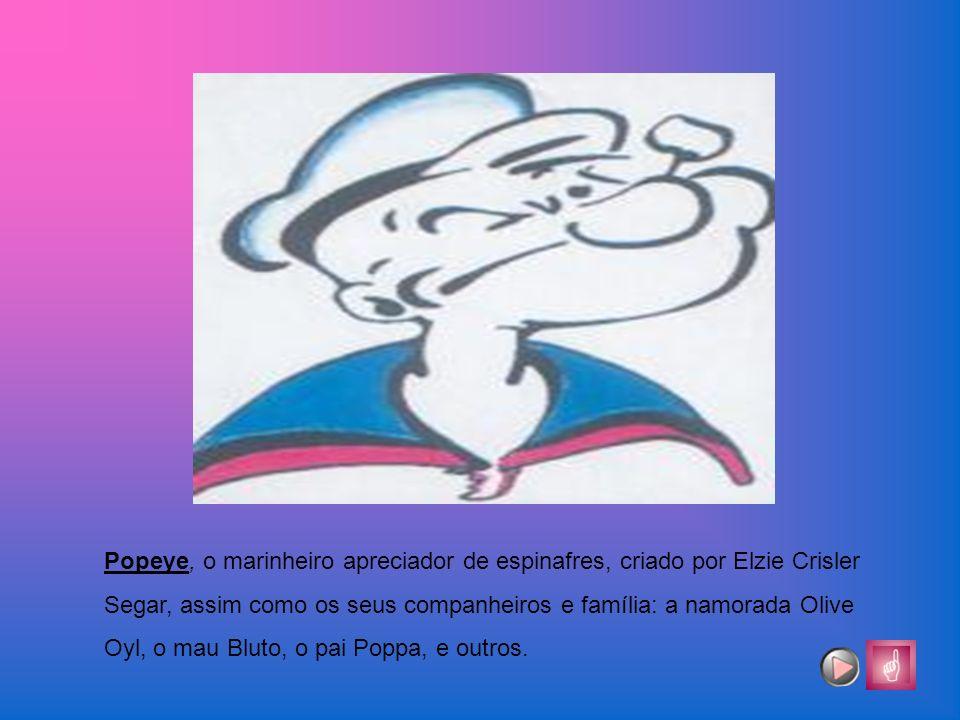 Popeye, o marinheiro apreciador de espinafres, criado por Elzie Crisler Segar, assim como os seus companheiros e família: a namorada Olive Oyl, o mau
