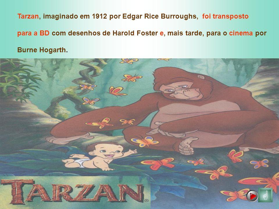 Tarzan, imaginado em 1912 por Edgar Rice Burroughs, foi transposto para a BD com desenhos de Harold Foster e, mais tarde, para o cinema por Burne Hoga