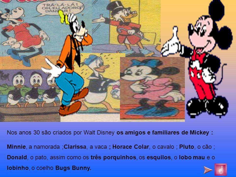 Nos anos 30 são criados por Walt Disney os amigos e familiares de Mickey : Minnie, a namorada ;Clarissa, a vaca ; Horace Colar, o cavalo ; Pluto, o cã