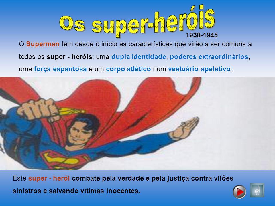 1938-1945 O Superman tem desde o início as características que virão a ser comuns a todos os super - heróis: uma dupla identidade, poderes extraordiná