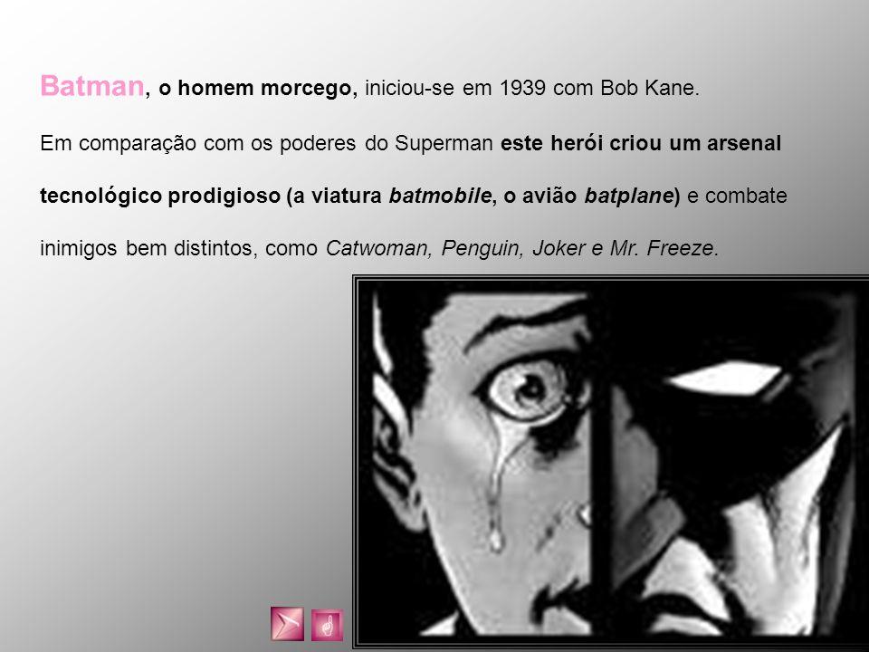Batman, o homem morcego, iniciou-se em 1939 com Bob Kane. Em comparação com os poderes do Superman este herói criou um arsenal tecnológico prodigioso