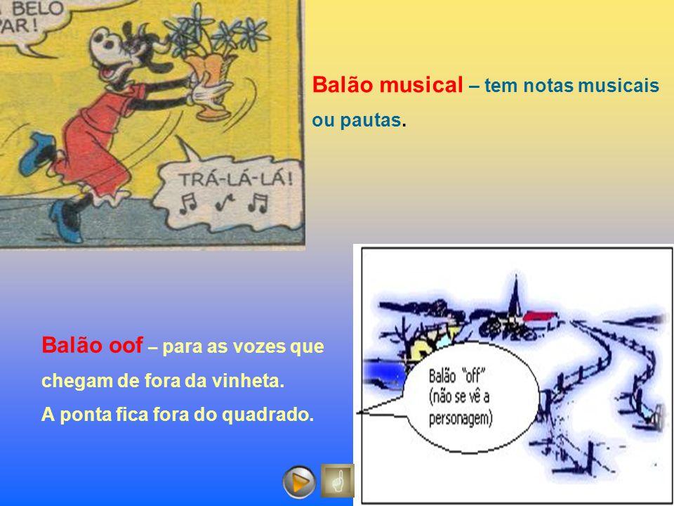 Balão oof – para as vozes que chegam de fora da vinheta. A ponta fica fora do quadrado. Balão musical – tem notas musicais ou pautas.