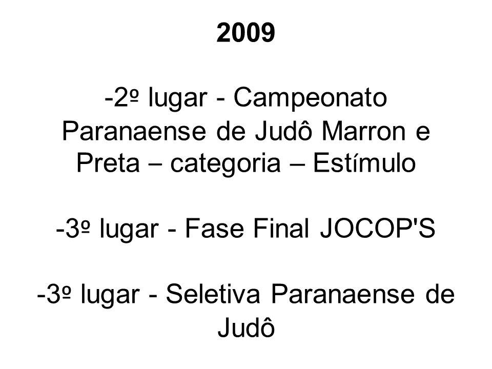2009 -2 º lugar - Campeonato Paranaense de Judô Marron e Preta – categoria – Est í mulo -3 º lugar - Fase Final JOCOP'S -3 º lugar - Seletiva Paranaen