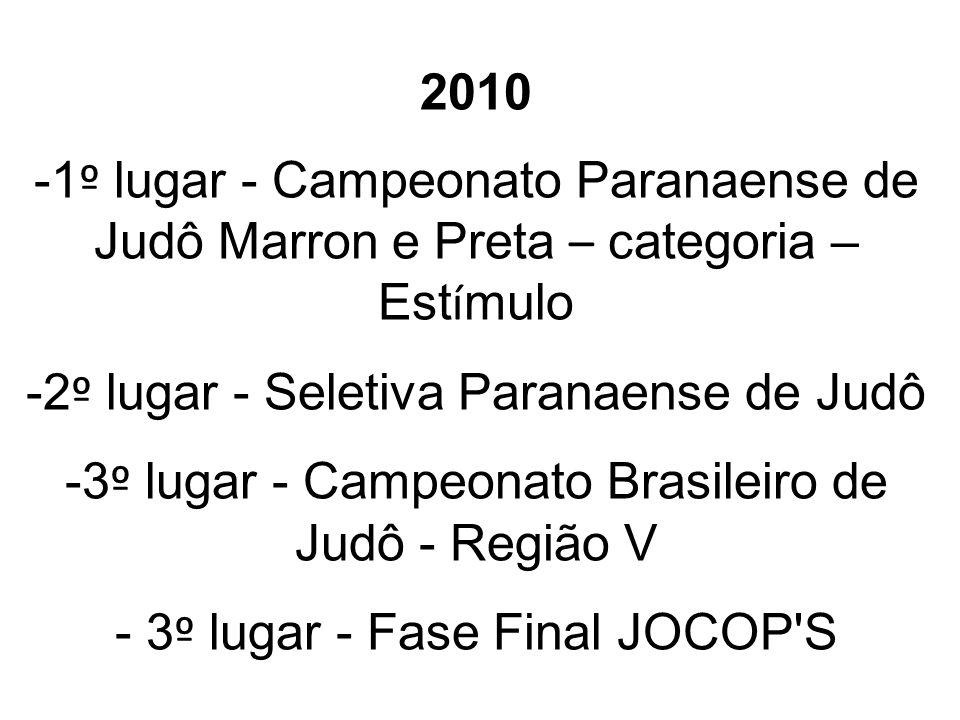 2010 -1 º lugar - Campeonato Paranaense de Judô Marron e Preta – categoria – Est í mulo -2 º lugar - Seletiva Paranaense de Judô -3 º lugar - Campeonato Brasileiro de Judô - Região V - 3 º lugar - Fase Final JOCOP S