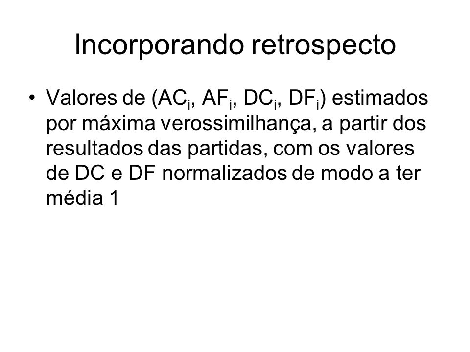 Incorporando retrospecto Valores de (AC i, AF i, DC i, DF i ) estimados por máxima verossimilhança, a partir dos resultados das partidas, com os valor