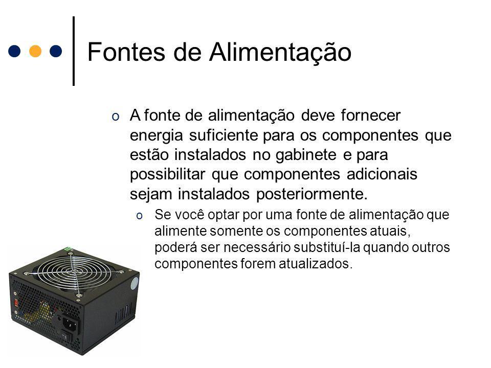 Fontes de Alimentação o A fonte de alimentação deve fornecer energia suficiente para os componentes que estão instalados no gabinete e para possibilit