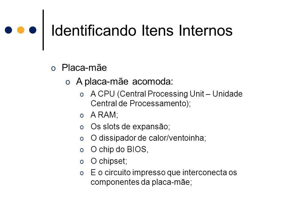 Identificando Itens Internos o Placa-mãe o A placa-mãe acomoda: o A CPU (Central Processing Unit – Unidade Central de Processamento); o A RAM; o Os sl