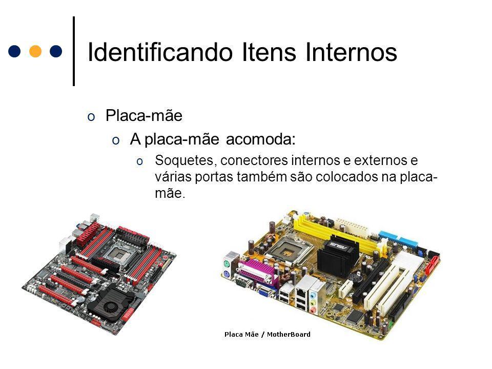 Identificando Itens Internos o Placa-mãe o A placa-mãe acomoda: o Soquetes, conectores internos e externos e várias portas também são colocados na pla