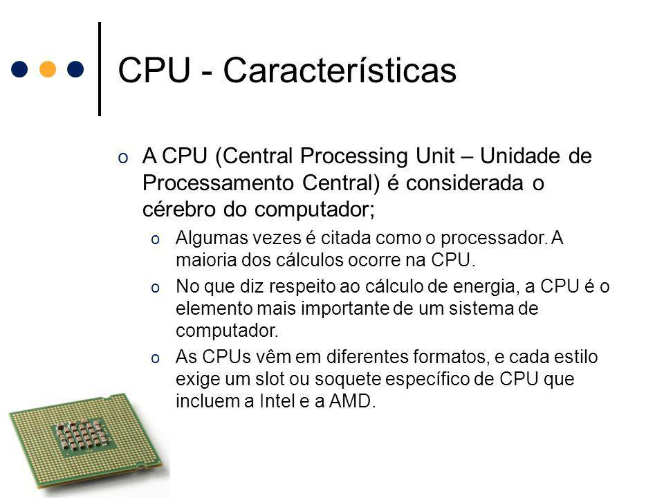 CPU - Características o A CPU (Central Processing Unit – Unidade de Processamento Central) é considerada o cérebro do computador; o Algumas vezes é ci