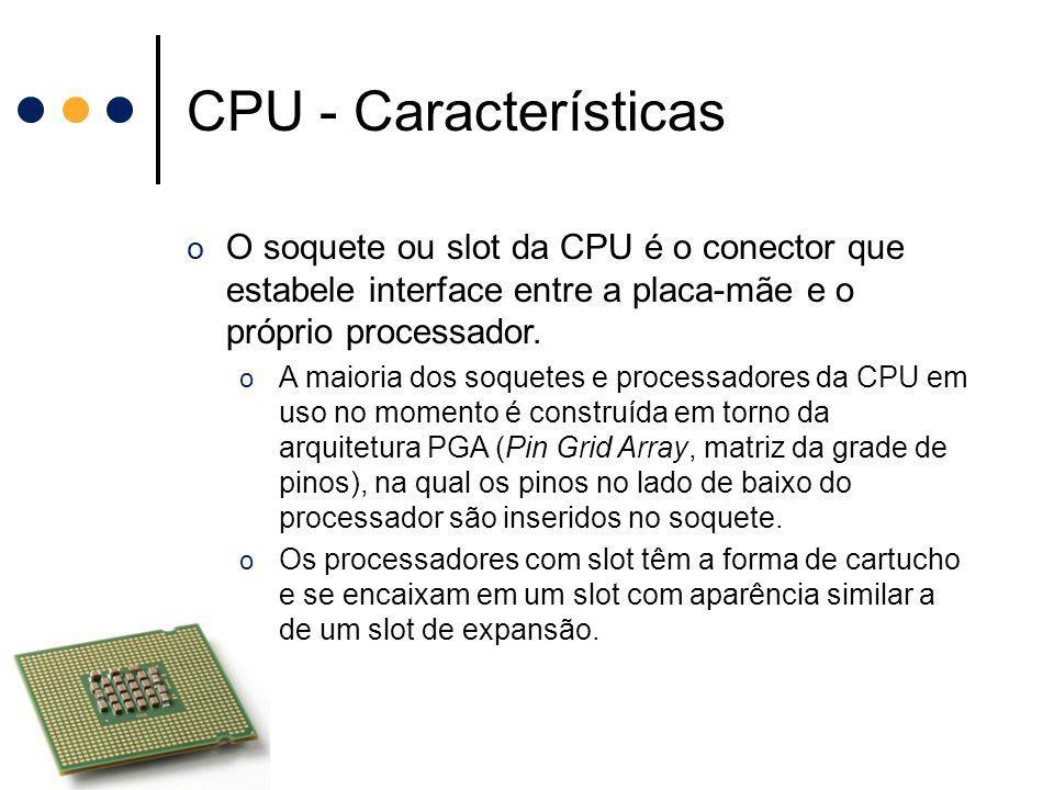CPU - Características o O soquete ou slot da CPU é o conector que estabele interface entre a placa-mãe e o próprio processador. o A maioria dos soquet