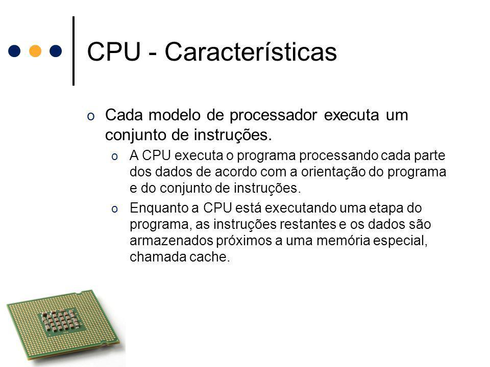 CPU - Características o Cada modelo de processador executa um conjunto de instruções. o A CPU executa o programa processando cada parte dos dados de a