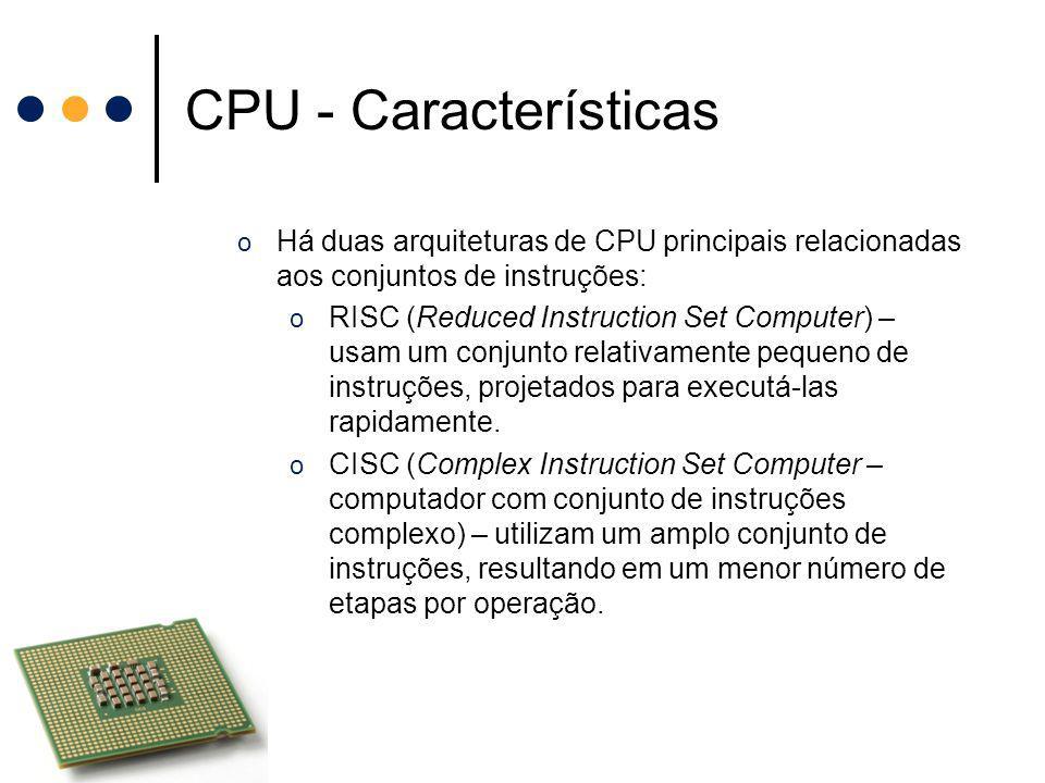 CPU - Características o Há duas arquiteturas de CPU principais relacionadas aos conjuntos de instruções: o RISC (Reduced Instruction Set Computer) – u