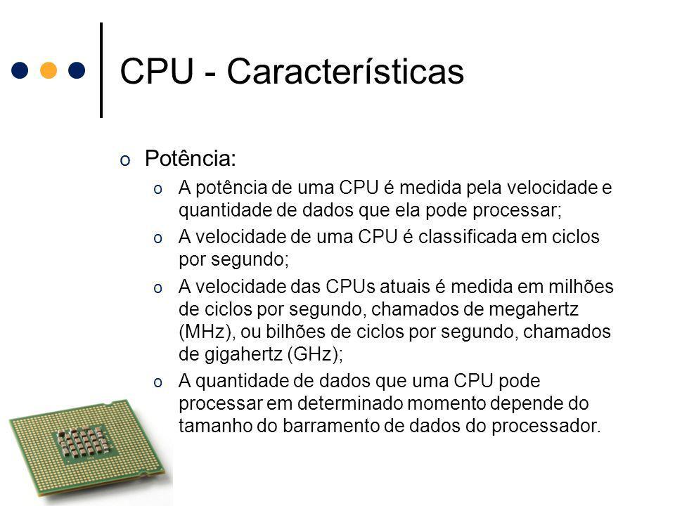 CPU - Características o Potência: o A potência de uma CPU é medida pela velocidade e quantidade de dados que ela pode processar; o A velocidade de uma
