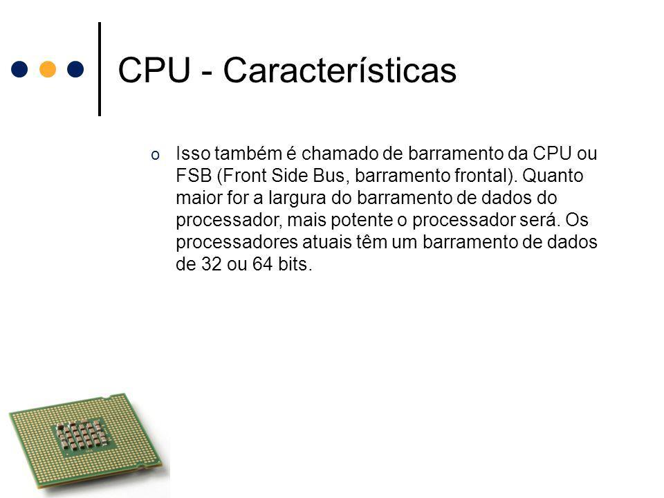 CPU - Características o Isso também é chamado de barramento da CPU ou FSB (Front Side Bus, barramento frontal). Quanto maior for a largura do barramen