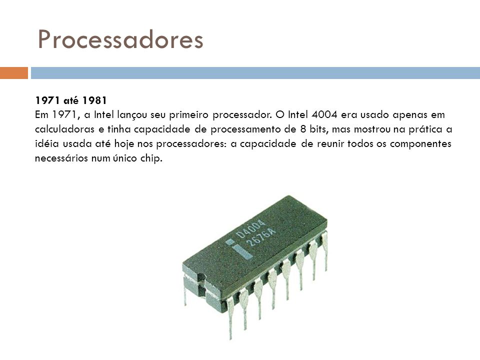 Processadores 1971 até 1981 Em 1971, a Intel lançou seu primeiro processador.